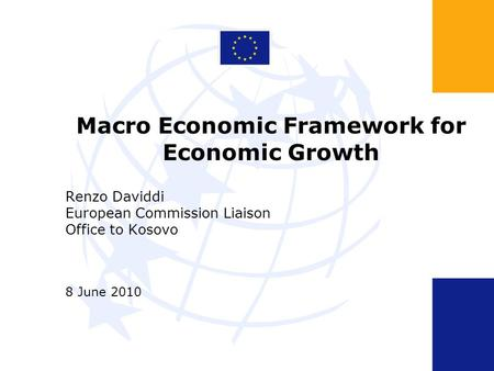 Macro Economic Framework for Economic Growth Renzo Daviddi European Commission Liaison Office to Kosovo 8 June 2010.