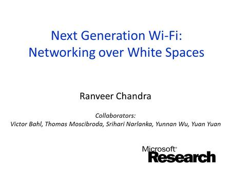 Next Generation Wi-Fi: Networking over White Spaces Ranveer Chandra Collaborators: Victor Bahl, Thomas Moscibroda, Srihari Narlanka, Yunnan Wu, Yuan Yuan.