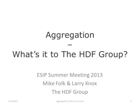 Aggregation – What's it to The HDF Group? ESIP Summer Meeting 2013 Mike Folk & Larry Knox The HDF Group Aggregations, What's it to you?17/11/2013.