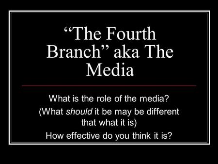 """The Fourth Branch"" aka The Media What is the role of the media? (What should it be may be different that what it is) How effective do you think it is?"