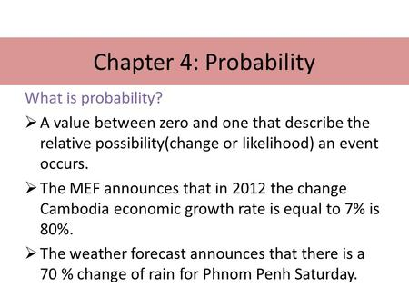 Chapter 4: Probability What is probability?  A value between zero and one that describe the relative possibility(change or likelihood) an event occurs.