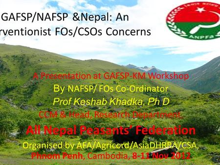 GAFSP/NAFSP &Nepal: An Interventionist FOs/CSOs Concerns A Presentation at GAFSP-KM Workshop By NAFSP/ FOs Co-Ordinator Prof Keshab Khadka, Ph D CCM &