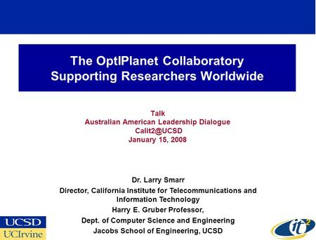 The OptIPlanet Collaboratory Supporting Researchers Worldwide Talk Australian American Leadership Dialogue January 15, 2008 Dr. Larry Smarr.