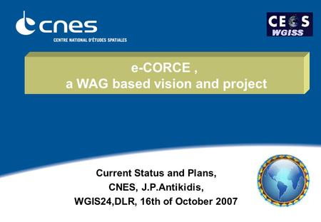 E-CORCE, a WAG based vision and project Current Status and Plans, CNES, J.P.Antikidis, WGIS24,DLR, 16th of October 2007.