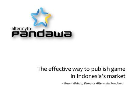 The effective way to publish game in Indonesia's market - Ihsan Wahab, Director Altermyth Pandawa.