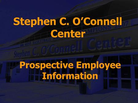 Stephen C. O'Connell Center Prospective Employee Information.