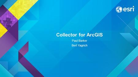 Collector for ArcGIS Paul Barker Bert Yagrich. Agenda ArcGIS as a platform for data collection Device strategy and field data collection Collector for.