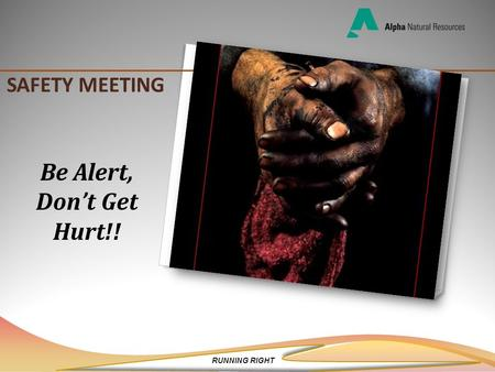 RUNNING RIGHT SAFETY MEETING Be Alert, Don't Get Hurt!!