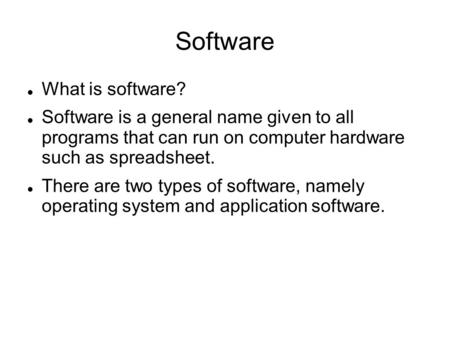 Software What is software? Software is a general name given to all programs that can run on computer hardware such as spreadsheet. There are two types.