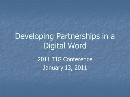 Developing Partnerships in a Digital Word 2011 TIG Conference January 13, 2011.