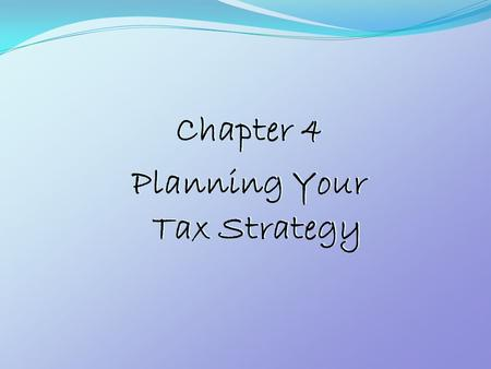 Chapter 4 Planning Your Tax Strategy Chapter 4 Planning Your Tax Strategy.
