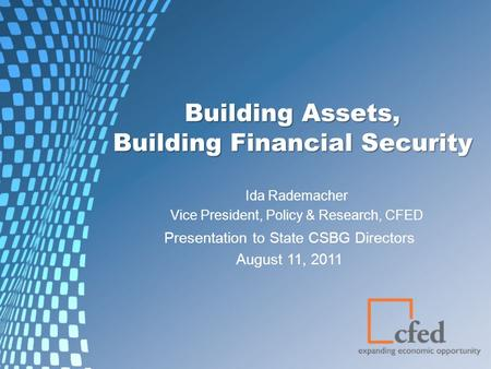 Building Assets, Building Financial Security Ida Rademacher Vice President, Policy & Research, CFED Presentation to State CSBG Directors August 11, 2011.