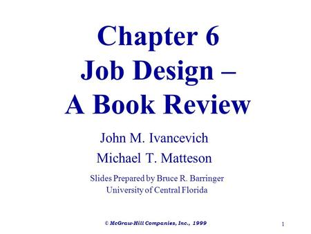 © McGraw-Hill Companies, Inc., 1999 1 Chapter 6 Job Design – A Book Review John M. Ivancevich Michael T. Matteson Slides Prepared by Bruce R. Barringer.