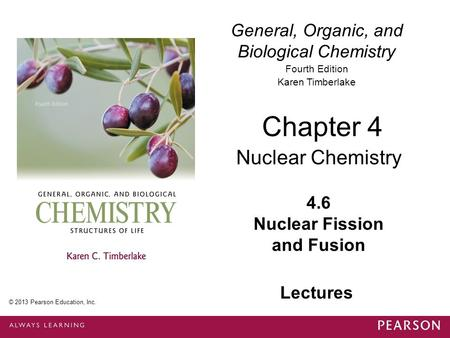 General, Organic, and Biological Chemistry Fourth Edition Karen Timberlake 4.6 Nuclear Fission and Fusion Chapter 4 Nuclear Chemistry © 2013 Pearson Education,