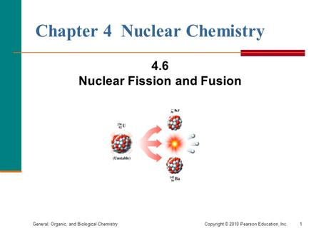 General, Organic, and Biological ChemistryCopyright © 2010 Pearson Education, Inc.1 Chapter 4 Nuclear Chemistry 4.6 Nuclear Fission and Fusion.