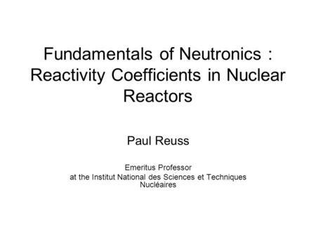 Fundamentals of Neutronics : Reactivity Coefficients in Nuclear Reactors Paul Reuss Emeritus Professor at the Institut National des Sciences et Techniques.