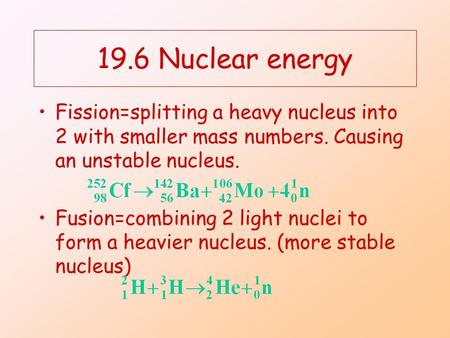 19.6 Nuclear energy Fission=splitting a heavy nucleus into 2 with smaller mass numbers. Causing an unstable nucleus. Fusion=combining 2 light nuclei to.