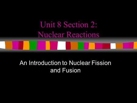 Unit 8 Section 2: Nuclear Reactions
