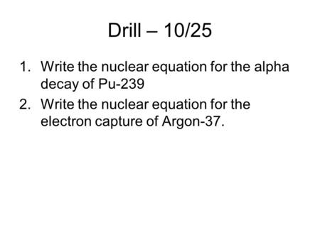 Drill – 10/25 1.Write the nuclear equation for the alpha decay of Pu-239 2.Write the nuclear equation for the electron capture of Argon-37.