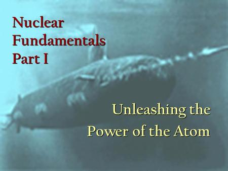 Nuclear Fundamentals Part I Unleashing the Power of the Atom.
