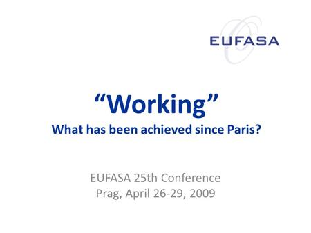 """Working"" What has been achieved since Paris? EUFASA 25th Conference Prag, April 26-29, 2009."