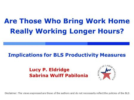 Are Those Who Bring Work Home Really Working Longer Hours? Implications for BLS Productivity Measures Lucy P. Eldridge Sabrina Wulff Pabilonia Disclaimer: