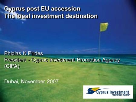 Dubai, November 2007 Cyprus post EU accession The ideal investment destination Phidias K Pilides President - Cyprus Investment Promotion Agency (CIPA)