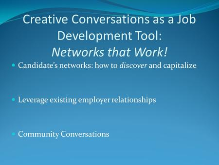 Creative Conversations as a Job Development Tool: Networks that Work! Candidate's networks: how to discover and capitalize Leverage existing employer relationships.