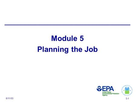 6/11/03 5-1 Module 5 Planning the Job. 6/11/03 5-2 Module 5 Overview — Evaluate the property — Evaluate the job — Schedule the work — Choose the right.
