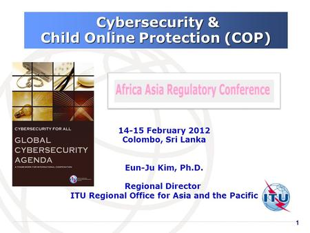 11 Cybersecurity & Cybersecurity & Child Online Protection (COP) 14-15 February 2012 Colombo, Sri Lanka Eun-Ju Kim, Ph.D. Regional Director ITU Regional.