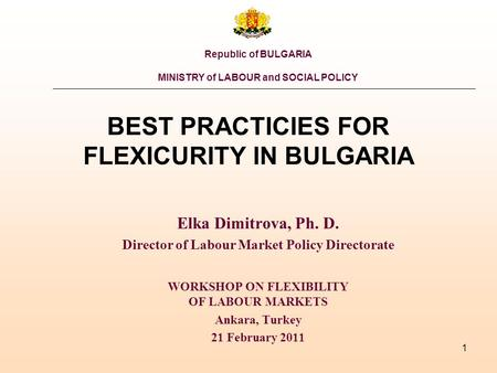 1 BEST PRACTICIES FOR FLEXICURITY IN BULGARIA Elka Dimitrova, Ph. D. Director of Labour Market Policy Directorate WORKSHOP ON FLEXIBILITY OF LABOUR MARKETS.