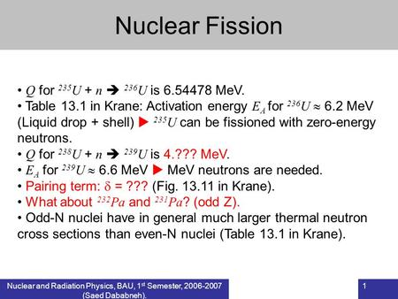Nuclear and Radiation Physics, BAU, 1 st Semester, 2006-2007 (Saed Dababneh). 1 Nuclear Fission Q for 235 U + n  236 U is 6.54478 MeV. Table 13.1 in Krane: