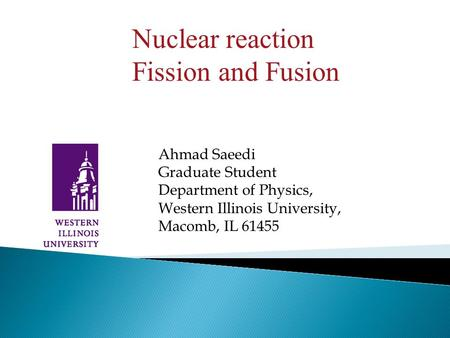 Ahmad Saeedi Graduate Student Department of Physics, Western Illinois University, Macomb, IL 61455 Nuclear reaction Fission and Fusion.