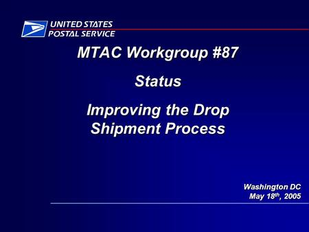 Washington DC May 18 th, 2005 MTAC Workgroup #87 Status Improving the Drop Shipment Process.