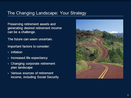 11 The Changing Landscape: Your Strategy Preserving retirement assets and generating desired retirement income can be a challenge. The future can seem.