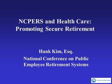 NCPERS and Health Care: Promoting Secure Retirement Hank Kim, Esq. National Conference on Public Employee Retirement Systems.