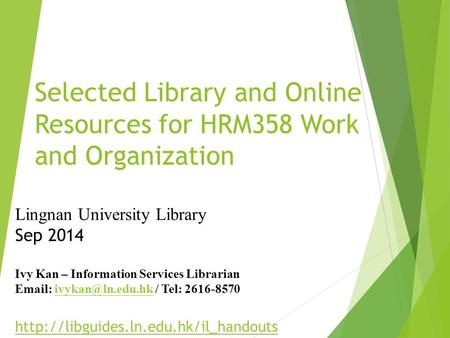 Selected Library and Online Resources for HRM358 Work and Organization Lingnan University Library Sep 2014 Ivy Kan – Information Services Librarian Email: