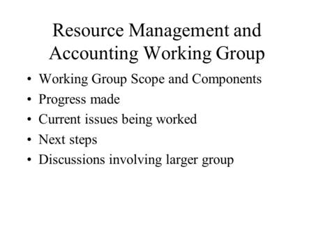 Resource Management and Accounting Working Group Working Group Scope and Components Progress made Current issues being worked Next steps Discussions involving.