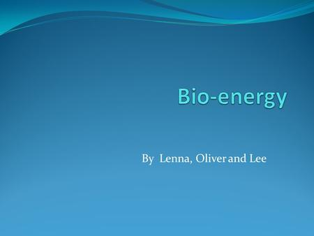 By Lenna, Oliver and Lee. Contents! What is Bio-energy? How does it work? Advantages Disadvantages Future Quiz-Have you been listening carefully? Question.