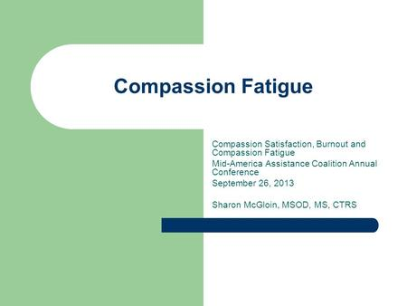 Compassion Fatigue Compassion Satisfaction, Burnout and Compassion Fatigue Mid-America Assistance Coalition Annual Conference September 26, 2013 Sharon.