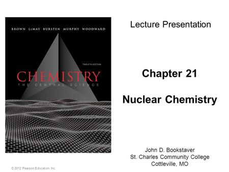 Chapter 21 Nuclear Chemistry John D. Bookstaver St. Charles Community College Cottleville, MO Lecture Presentation © 2012 Pearson Education, Inc.