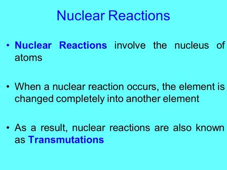 Nuclear Reactions Nuclear Reactions involve the nucleus of atoms When a nuclear reaction occurs, the element is changed completely into another element.