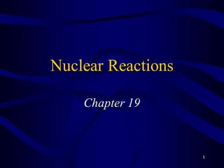 1 Nuclear Reactions Chapter 19. 2 Facts About the Nucleus Very small volume compared to volume of atom Essentially entire mass of atom –Very dense Composed.