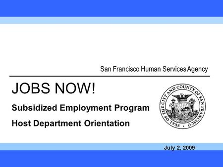 Call JOBS NOW! at 1-877-JOB-1NOW 1 San Francisco Human Services Agency JOBS NOW! Subsidized Employment Program Host Department Orientation July 2, 2009.