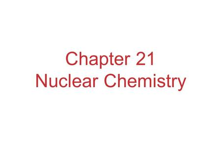 Chapter 21 Nuclear Chemistry. The Nucleus Remember that the nucleus is comprised of the two nucleons, protons and neutrons. The number of protons is the.