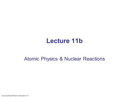 Lecture 11b Atomic Physics & Nuclear Reactions Copyright © 2009 Pearson Education, Inc.