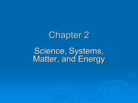 Chapter 2 Science, Systems, Matter, and Energy. Chapter Overview Questions  What is science, and what do scientists do?  What are major components and.