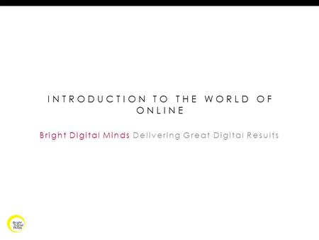 INTRODUCTION TO THE WORLD OF ONLINE Bright Digital Minds Delivering Great Digital Results.