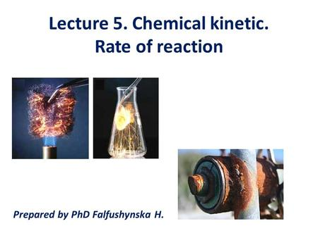 Lecture 5. Chemical kinetic. Rate of reaction Prepared by PhD Falfushynska H.