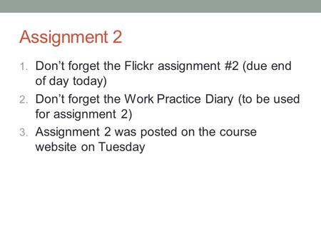 Assignment 2 1. Don't forget the Flickr assignment #2 (due end of day today) 2. Don't forget the Work Practice Diary (to be used for assignment 2) 3. Assignment.